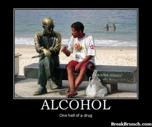 Alcohol is one hell of a drug