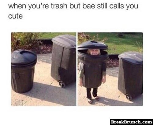 When you are trash but bae still calls you cute - BreakBrunch