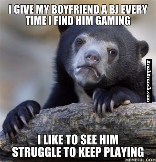 I gave my bf a bj everytime he plays game