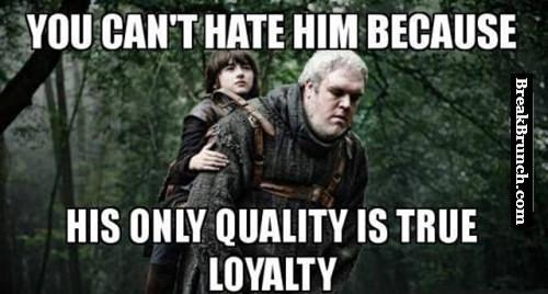 His only quality is loyalty