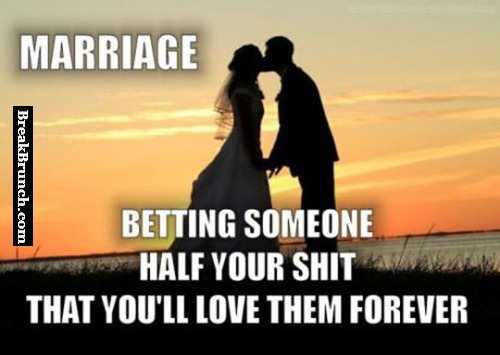 Marriage is betting half your stuff