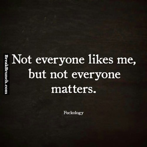 not everyone likes me but not everyone matters