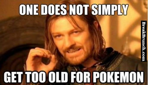 One does not simply get too old for Pokemon