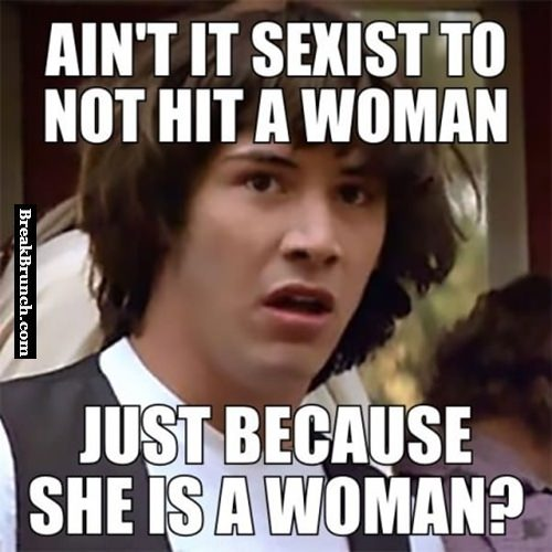 Ain't it sexist to not hit a women just because she is a woman