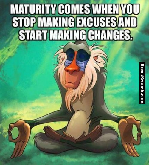 Maturity comes when you stop making excuses and start making changes