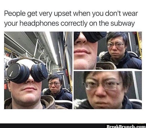 When you don't wear your headphones correctly on the subway