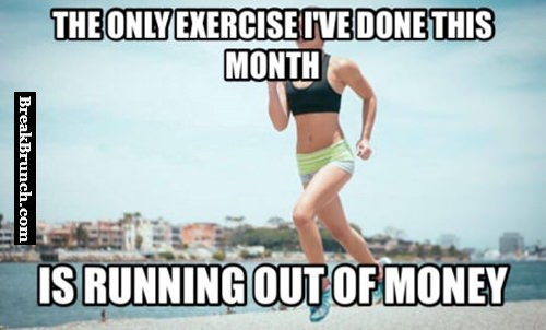 Running out of money is the only exercise I do