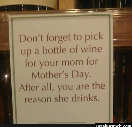 You are the reason why your mom drink