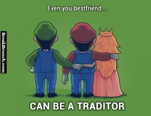 Even your best friend can be a traitor