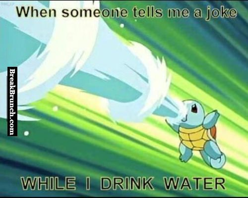 When someone tells me a joke while I drink water