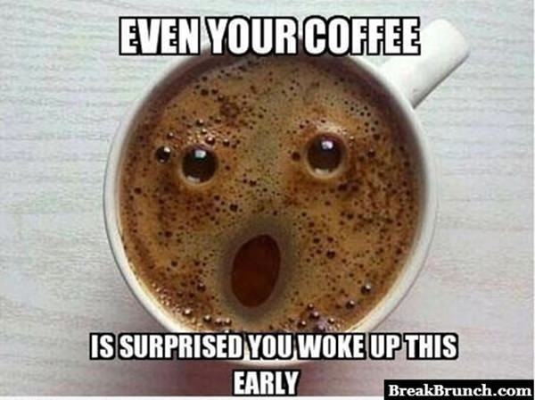 Even your coffee is surprised