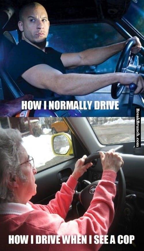 I drive like a grandma when I see cop