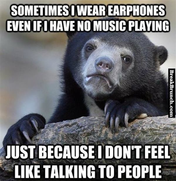 I wear earphones so I don't have to talk to people
