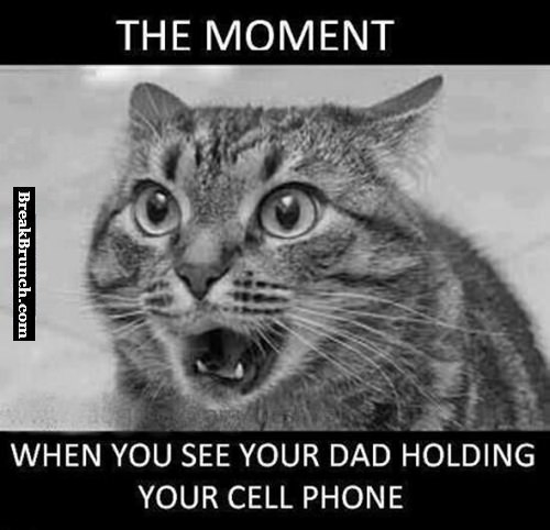 The moment when you see your dad has your phone