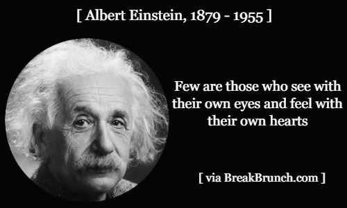 Few are those who see with their own eyes and feel with their own hearts – Albert Einstein