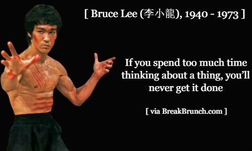 If you spend too much time thinking about a thing you'll never get it done – Bruce Lee