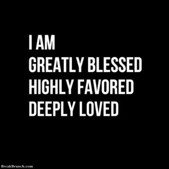 I am greatly blessed highly favored and deeply loved