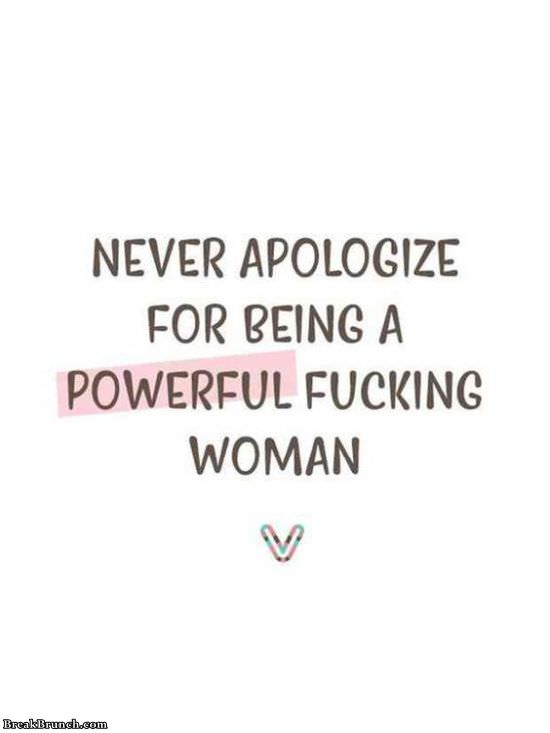 Never apologize for being a powerful fucking woman