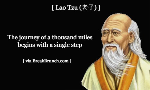 The journey of a thousand miles begins with one step – Lao Tzu