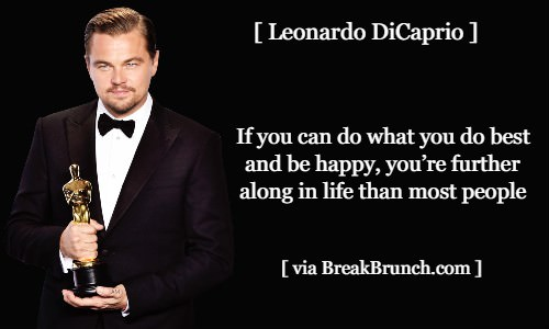 If you can do what you do best and be happy – Leonardo DiCaprio