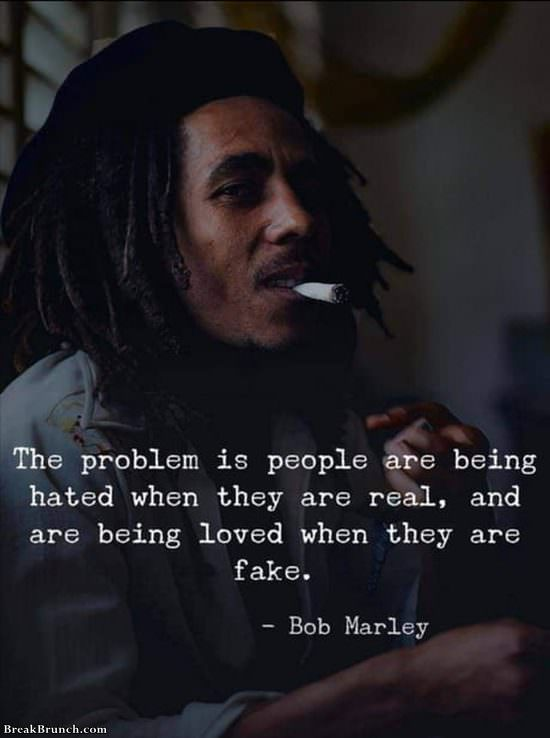 People are being hated when they are real – Bob Marley