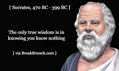 The only true wisdom is in knowing you know nothing – Socrates