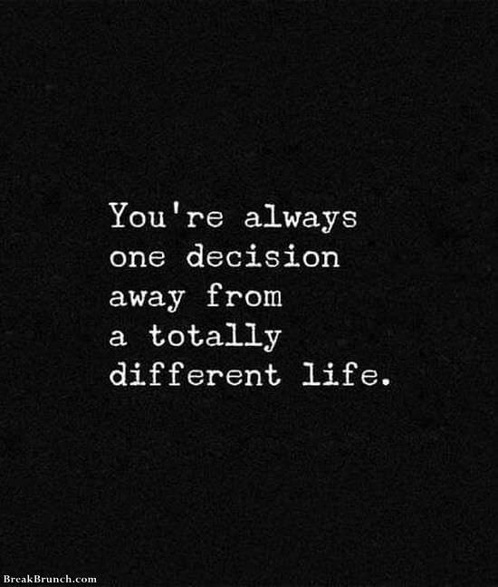 You are always one decision away from a totally different life