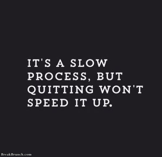 It is a slow process, but quitting wont speed it up