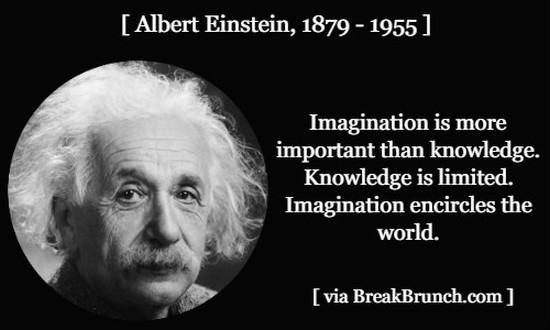 Imagination is more important then knowledge – Albert Einstein