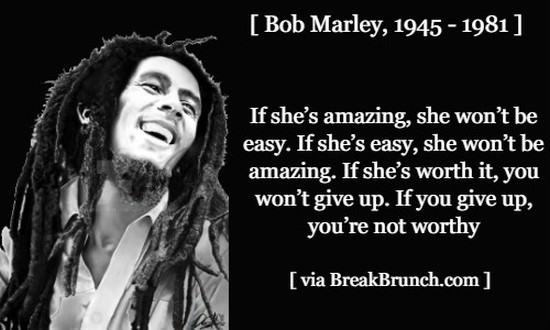 If you give up, you are not worth – Bob Marley
