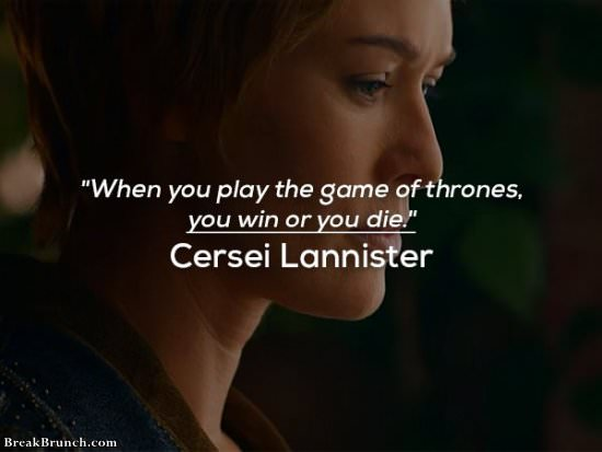 When you play the game of thrones, you win or you die – Cersei Lannister