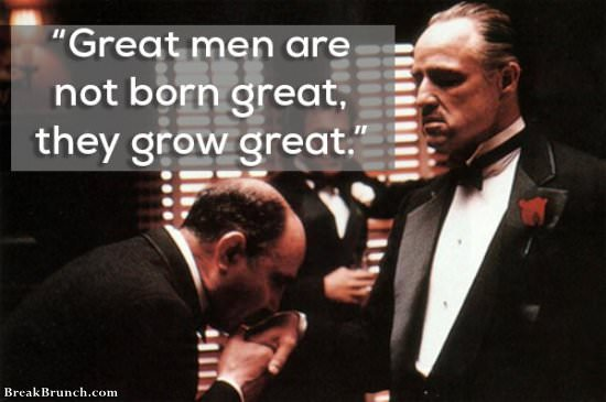 Great men are not born great, they grow great – The Godfather