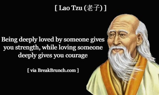 Being deeply loved by someone gives you strength – Lao Tzu