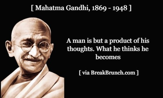 A man is but a product of his thoughts – Mahatma Gandhi