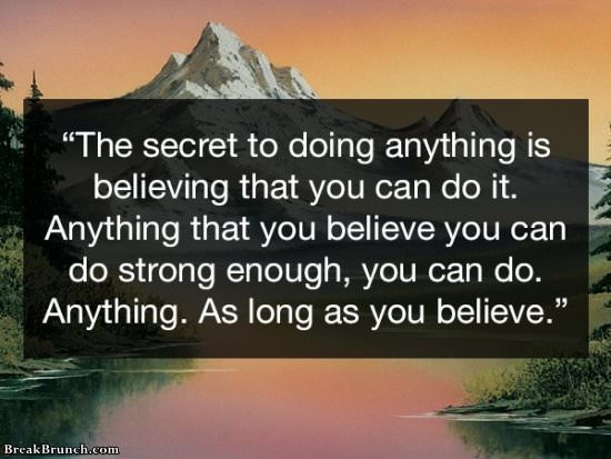 The secret to do anything is believing that you can do it