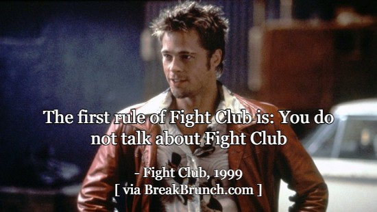 The first rule of Fight Club is: You do not talk about Fight Club – Fight Club