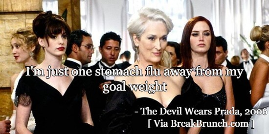 I'm just one stomach flu away from my goal weight -The Devil Wears Prada