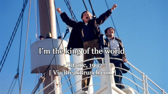 I'm the king of the world – Titanic