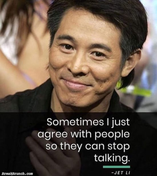 Sometime I just agree with people so they can stop talking – Jet Li