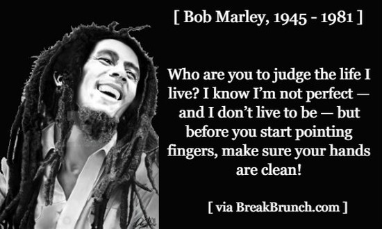 Who are you to judge life – Bob Marley