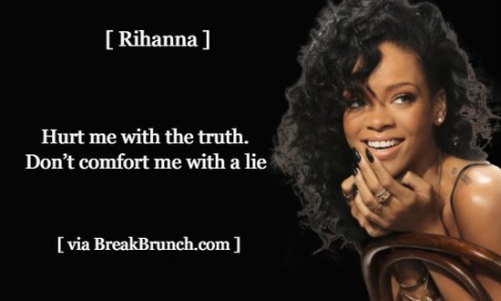 Hurt me with the truth. Don't comfort me with a lie – Rihanna