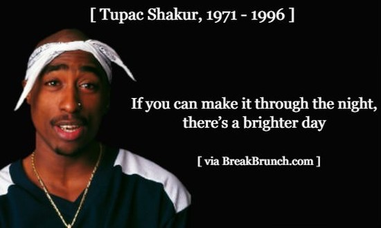 If you can make it through the night, there's a brighter day – Tupac Shakur