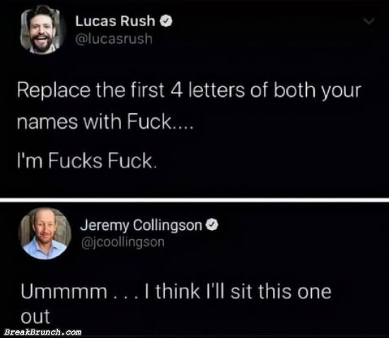 Replace the first 4 letters of both your names with Fuck